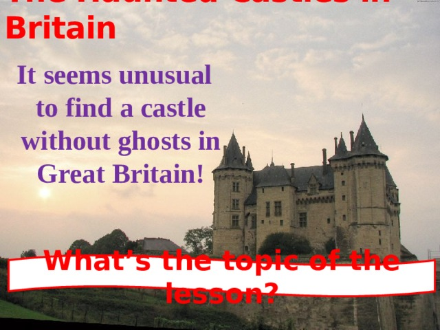 The Haunted Castles in Britain It seems unusual to find a castle without ghosts in Great Britain! What's the topic of the lesson?