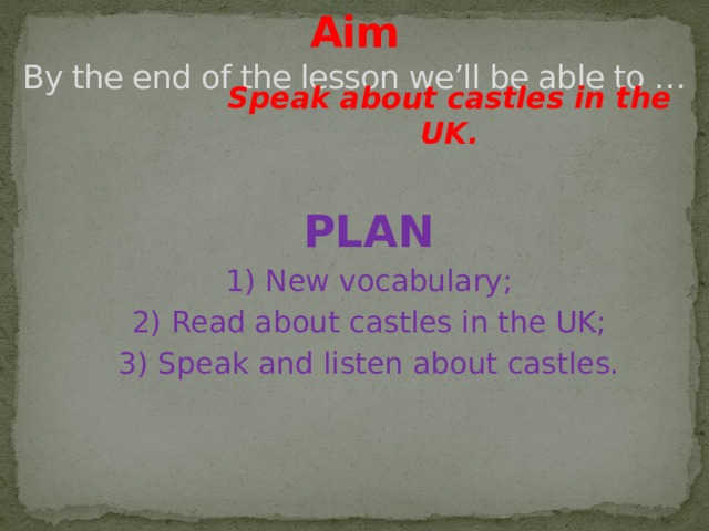 Aim  By the end of the lesson we'll be able to … Speak about castles in the UK. PLAN 1) New vocabulary; 2) Read about castles in the UK; 3) Speak and listen about castles.