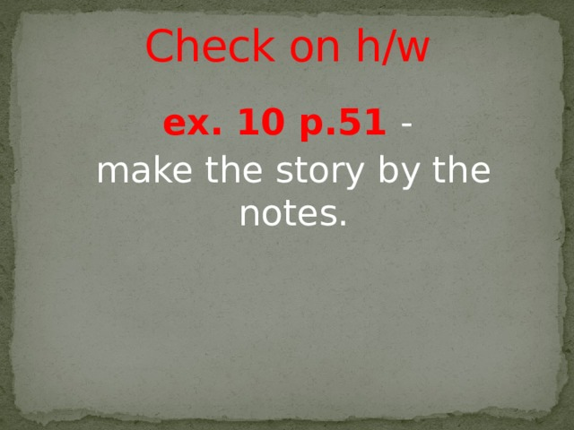 Check on h/w ex. 10 p.51 - make the story by the notes.