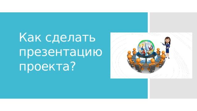 Как сделать презентацию проекта?