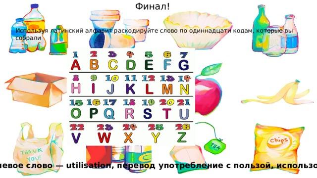 Финал! Используя латинский алфавит раскодируйте слово по одиннадцати кодам, которые вы собрали Ключевое слово — utilisation, перевод употребление с пользой, использование