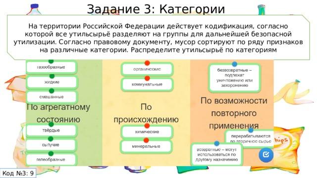 Задание 3: Категории На территории Российской Федерации действует кодификация, согласно которой все утильсырьё разделяют на группы для дальнейшей безопасной утилизации. Согласно правовому документу, мусор сортируют по ряду признаков на различные категории. Распределите утильсырьё по категориям Код №3: 9