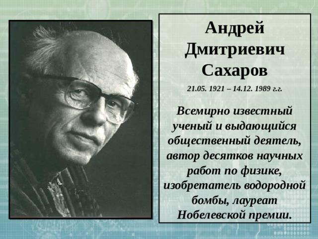 Андрей Дмитриевич Сахаров 21.05. 1921 – 14.12. 1989 г.г.  Всемирно известный ученый и выдающийся общественный деятель, автор десятков научных работ по физике, изобретатель водородной бомбы, лауреат Нобелевской премии.