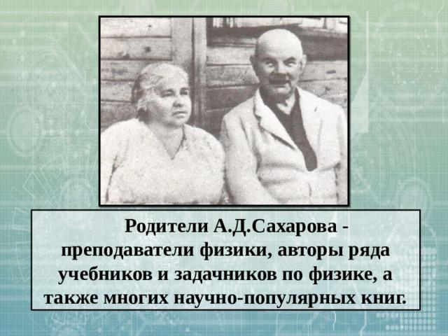 Родители А.Д.Сахарова - преподаватели физики, авторы ряда учебников и задачников по физике, а также многих научно-популярных книг.