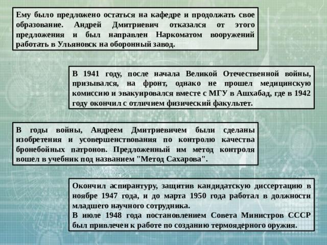 Ему было предложено остаться на кафедре и продолжать свое образование. Андрей Дмитриевич отказался от этого предложения и был направлен Наркоматом вооружений работать в Ульяновск на оборонный завод. В 1941 году, после начала Великой Отечественной войны, призывался, на фронт, однако не прошел медицинскую комиссию и эвакуировался вместе с МГУ в Ашхабад, где в 1942 году окончил с отличием физический факультет. В годы войны, Андреем Дмитриевичем были сделаны изобретения и усовершенствования по контролю качества бронебойных патронов. Предложенный им метод контроля вошел в учебник под названием