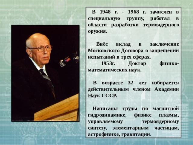 В 1948 г. - 1968 г. зачислен в специальную группу, работал в области разработки термоядерного оружия.   Внёс вклад в заключение Московского Договора о запрещении испытаний в трех сферах.  1953г. Доктор физико-математических наук.   В возрасте 32 лет избирается действительным членом Академии Наук СССР.   Написаны труды по магнитной гидродинамике, физике плазмы, управляемому термоядерному синтезу, элементарным частицам, астрофизике, гравитации.