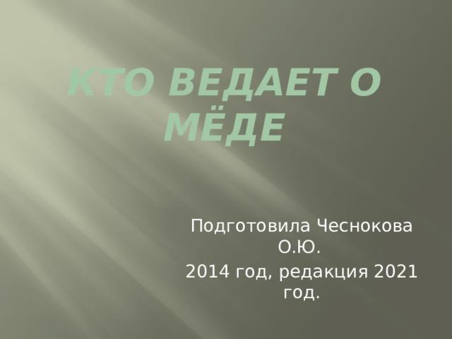 Кто ведает о мёде Подготовила Чеснокова О.Ю. 2014 год, редакция 2021 год.