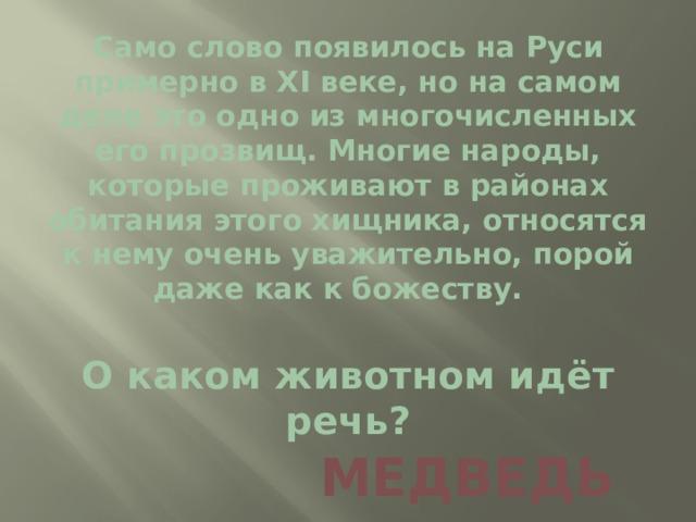 Само слово появилось на Руси примерно в XI веке, но на самом деле это одно из многочисленных его прозвищ. Многие народы, которые проживают в районах обитания этого хищника, относятся к нему очень уважительно, порой даже как к божеству.   О каком животном идёт речь?   МЕДВЕДЬ
