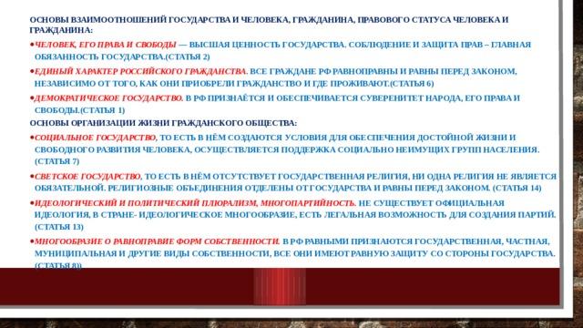 Основы взаимоотношений государства и человека, гражданина, правового статуса человека и гражданина: Человек, его права и свободы — высшая ценность государства. Соблюдение и защита прав – главная обязанность государства.(Статья 2) Единый характер российского гражданства . Все граждане РФ равноправны и равны перед законом, независимо от того, как они приобрели гражданство и где проживают.(Статья 6) Демократическое государство. В РФ признаётся и обеспечивается суверенитет народа, его права и свободы.(Статья 1) Основы организации жизни гражданского общества:
