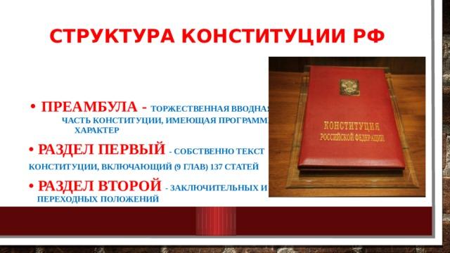 Структура Конституции РФ •  Преамбула - торжественная вводная часть Конституции, имеющая программный характер •  Раздел первый - собственно текст Конституции, включающий (9 глав) 137 статей • Раздел второй - заключительных и переходных положений