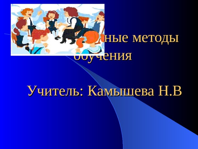 Интерактивные методы обучения   Учитель: Камышева Н.В