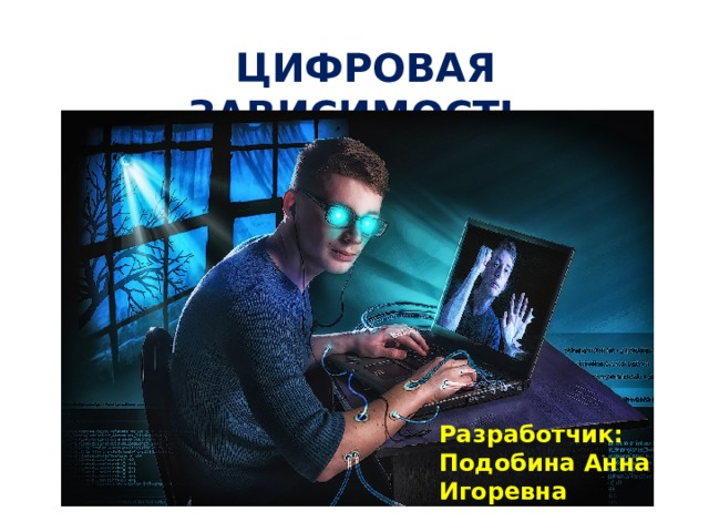 ЦИФРОВАЯ ЗАВИСИМОСТЬ Разработчик: Подобина Анна Игоревна