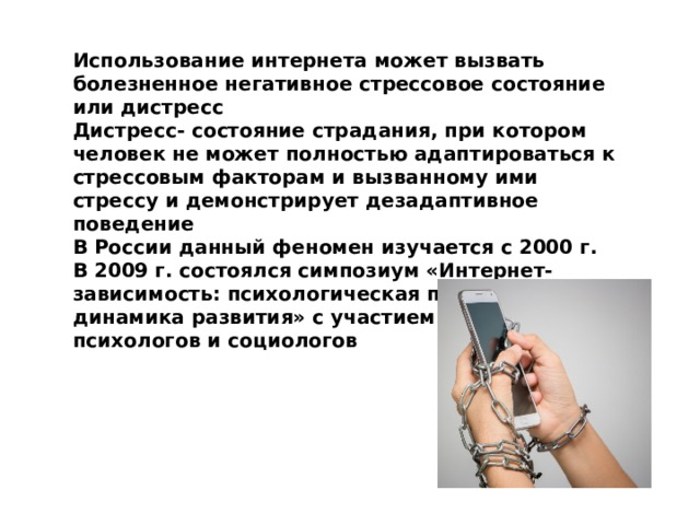 Использование интернета может вызвать болезненное негативное стрессовое состояние или дистресс Дистресс- состояние страдания, при котором человек не может полностью адаптироваться к стрессовым факторам и вызванному ими стрессу и демонстрирует дезадаптивное поведение В России данный феномен изучается с 2000 г. В 2009 г. состоялся симпозиум «Интернет- зависимость: психологическая природа и динамика развития» с участием психиатров, психологов и социологов