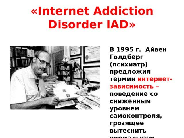 «Internet Addiction Disorder IAD» В 1995 г. Айвен Голдберг (психиатр) предложил термин интернет- зависимость – поведение со сниженным уровнем самоконтроля, грозящее вытеснить нормальную жизнь