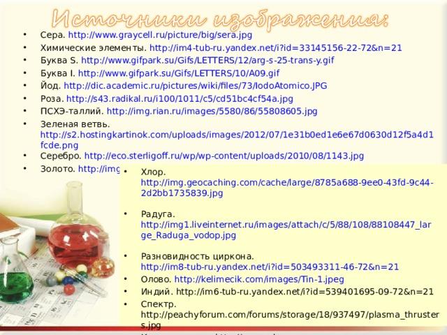 Сера. http://www.graycell.ru/picture/big/sera.jpg Химические элементы. http://im4-tub-ru.yandex.net/i?id=33145156-22-72&n=21 Буква S. http://www.gifpark.su/Gifs/LETTERS/12/arg-s-25-trans-y.gif   Буква I. http://www.gifpark.su/Gifs/LETTERS/10/A09.gif   Йод. http://dic.academic.ru/pictures/wiki/files/73/IodoAtomico.JPG Роза. http://s43.radikal.ru/i100/1011/c5/cd51bc4cf54a.jpg  ПСХЭ-таллий. http://img.rian.ru/images/5580/86/55808605.jpg  Зеленая ветвь. http://s2.hostingkartinok.com/uploads/images/2012/07/1e31b0ed1e6e67d0630d12f5a4d1fcde.png Серебро. http://eco.sterligoff.ru/wp/wp-content/uploads/2010/08/1143.jpg  Золото. http://img-fotki.yandex.ru/get/6108/26779494.db/0_5a303_8965fa82_XL  Хлор. http://img.geocaching.com/cache/large/8785a688-9ee0-43fd-9c44-2d2bb1735839.jpg  Радуга. http://img1.liveinternet.ru/images/attach/c/5/88/108/88108447_large_Raduga_vodop.jpg  Разновидность циркона. http://im8-tub-ru.yandex.net/i?id=503493311-46-72&n=21  Олово. http://kelimecik.com/images/Tin-1.jpeg Индий. http://im6-tub-ru.yandex.net/i?id=539401695-09-72&n=21  Спектр. http://peachyforum.com/forums/storage/18/937497/plasma_thrusters.jpg Красная линия. http://www.xda-wallpapers.com/file/553/750x488/16:9/lines-glow-fire_3771.jpg Пробирки с цветными растворами. http://i.allday.ru/uploads/posts/2010-07/thumbs/1278066500_64716_23.jpg
