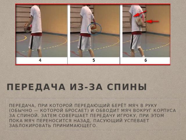 передача из-за спины Передача, при которой передающий берёт мяч в руку (обычно — которой бросает) и обводит мяч вокруг корпуса за спиной. Затем совершает передачу игроку, при этом пока мяч переносится назад, пасующий успевает заблокировать принимающего.