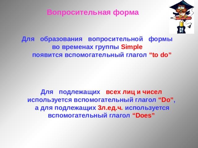 """Вопросительная форма Для образования вопросительной формы во временах группы Simple   появится вспомогательный глагол """"to do"""" Для подлежащих всех лиц и чисел используется вспомогательный глагол """"Do"""" ,  а для подлежащих 3л.ед.ч. используется вспомогательный глагол """"Does"""""""