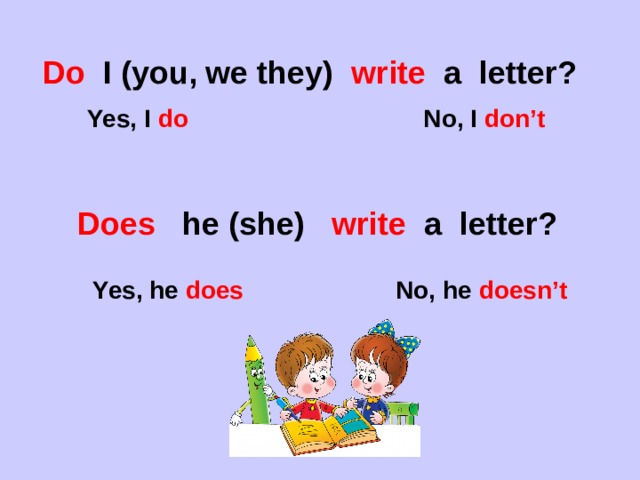 Do I (you, we they) write a letter?  Yes, I do No, I don't Does he (she) write a letter? Yes, he does No, he doesn't