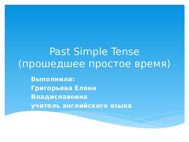 Past Simple Tense  (прошедшее простое время) Выполнила: Григорьева Елена Владиславовна учитель английского языка