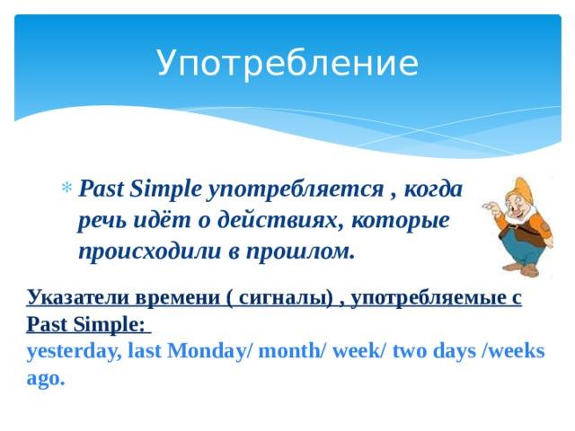 Употребление Past Simple употребляется , когда речь идёт о действиях, которые происходили в прошлом. Указатели времени ( сигналы) , употребляемые с Past Simple: yesterday, last Monday/ month/ week/ two days /weeks ago.