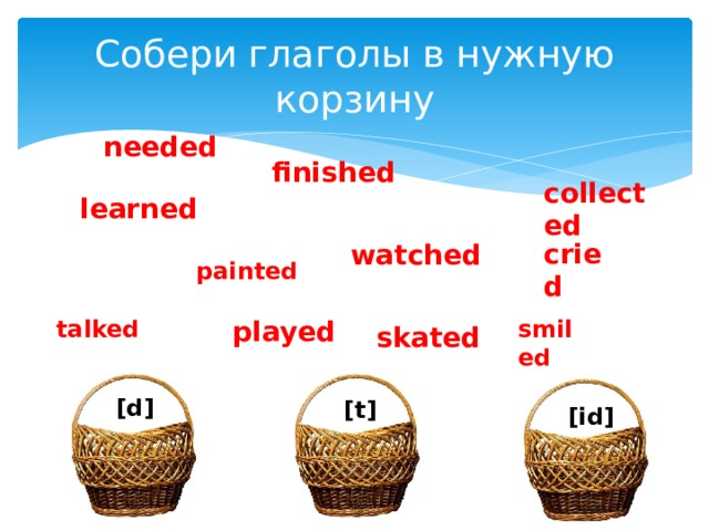 Собери глаголы в нужную корзину needed finished collected learned cried watched painted talked smiled played skated [d] [t] [id]