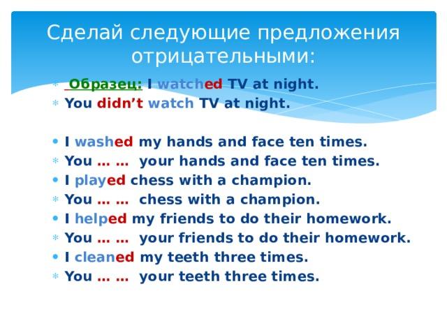 Сделай следующие предложения  отрицательными:  Образец: I watch ed TV at night. You didn't  watch TV at night.