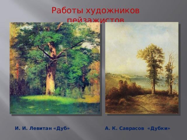Работы художников пейзажистов А. К. Саврасов «Дубки» И. И. Левитан «Дуб»
