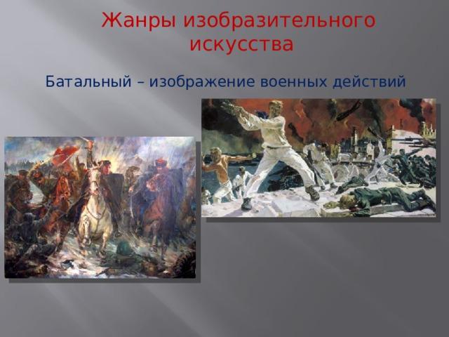 Жанры изобразительного  искусства Батальный – изображение военных действий