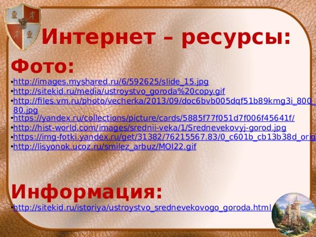 Интернет – ресурсы: Фото: http://images.myshared.ru/6/592625/slide_15.jpg http://sitekid.ru/media/ustroystvo_goroda%20copy.gif http://files.vm.ru/photo/vecherka/2013/09/doc6bvb005dqf51b89kmg3i_800_480.jpg https://yandex.ru/collections/picture/cards/5885f77f051d7f006f45641f/ http://hist-world.com/images/srednii-veka/1/Srednevekovyj-gorod.jpg https://img-fotki.yandex.ru/get/31382/76215567.83/0_c601b_cb13b38d_orig http://lisyonok.ucoz.ru/smilez_arbuz/MOI22.gif    Информация: http://sitekid.ru/istoriya/ustroystvo_srednevekovogo_goroda.html