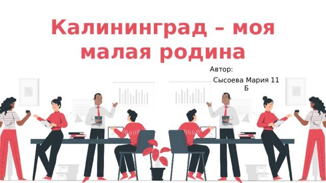 Калининград – моя малая родина Автор: Сысоева Мария 11 Б