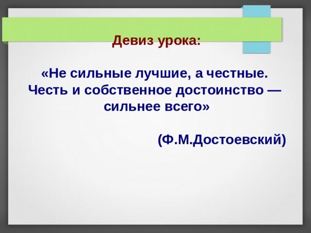 Девиз урока: «Не сильные лучшие, а честные. Честь и собственное достоинство — сильнее всего»  (Ф.М.Достоевский)