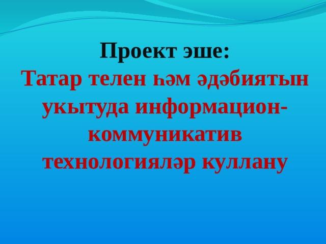 Проект эше:  Татар телен һәм әдәбиятын укытуда информацион-коммуникатив технологияләр куллану