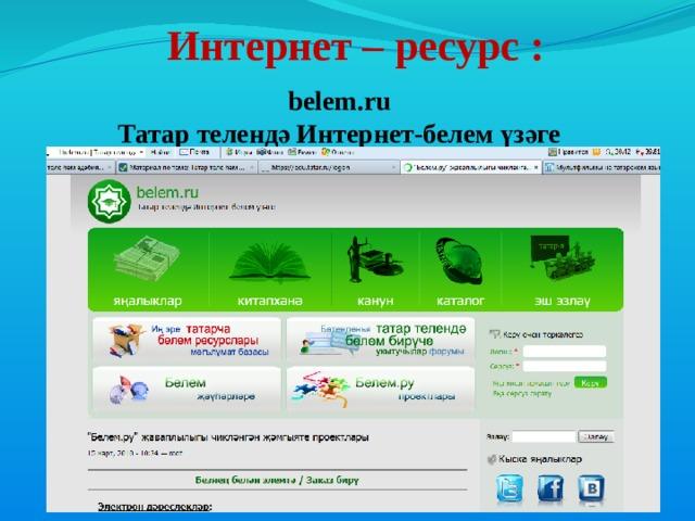 Интернет – ресурс : belem.ru Татар телендә Интернет-белем үзәге