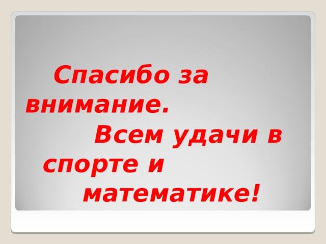 Спасибо за внимание.  Всем удачи в спорте и математике!