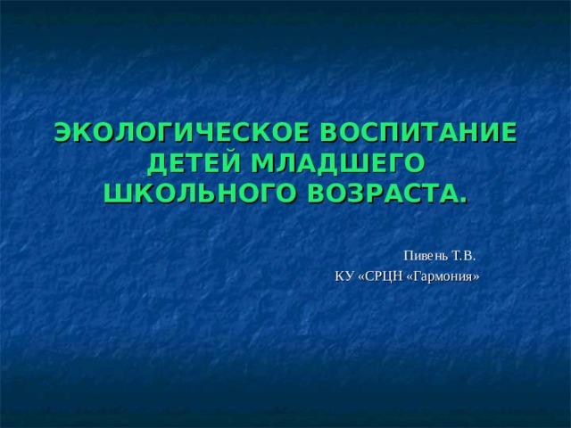 ЭКОЛОГИЧЕСКОЕ ВОСПИТАНИЕ ДЕТЕЙ МЛАДШЕГО ШКОЛЬНОГО ВОЗРАСТА. Пивень Т.В. КУ «СРЦН «Гармония»