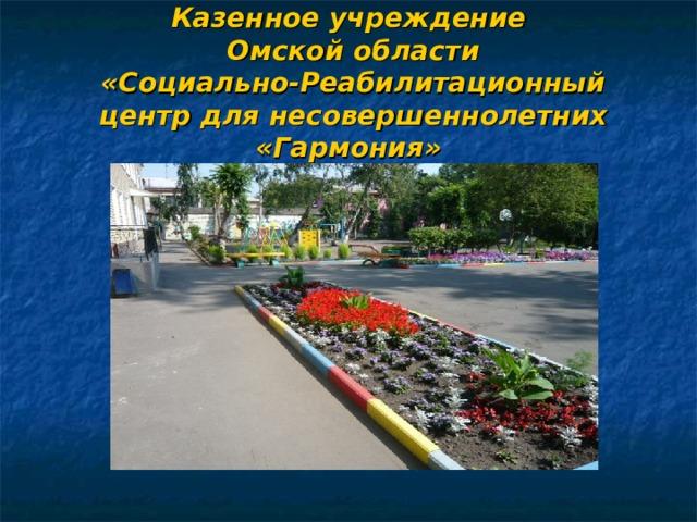 Казенное учреждение  Омской области  «Социально-Реабилитационный  центр для несовершеннолетних «Гармония»