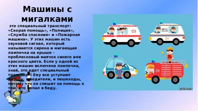 Машины с мигалками  это специальный транспорт: «Скорая помощь», «Полиция», «Служба спасения» и «Пожарная машина». У этих машин есть звуковой сигнал, который называется сирена и мигающая лампочка на крыше - проблесковый маячок синего или красного цвета. Если у одной из этих машин включена лампочка, знай, это едет специальный транспорт! Ему все уступают дорогу, и водители, и пешеходы, потому что он спешит на помощь к тем, кто попал в беду.