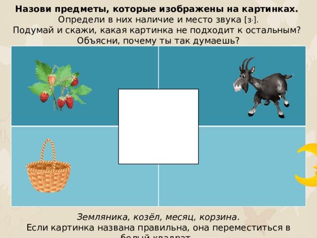 Назови предметы, которые изображены на картинках. Определи в них наличие и место звука [з , ]. Подумай и скажи, какая картинка не подходит к остальным? Объясни, почему ты так думаешь? Земляника, козёл, месяц, корзина. Если картинка названа правильна, она переместиться в белый квадрат.