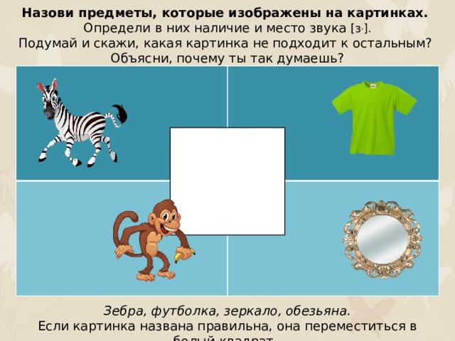 Назови предметы, которые изображены на картинках. Определи в них наличие и место звука [з , ]. Подумай и скажи, какая картинка не подходит к остальным? Объясни, почему ты так думаешь? Зебра, футболка, зеркало, обезьяна. Если картинка названа правильна, она переместиться в белый квадрат.