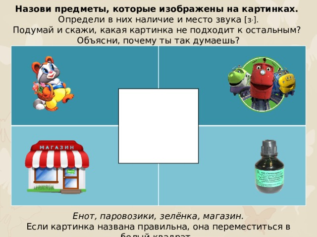 Назови предметы, которые изображены на картинках. Определи в них наличие и место звука [з , ]. Подумай и скажи, какая картинка не подходит к остальным? Объясни, почему ты так думаешь? Енот, паровозики, зелёнка, магазин. Если картинка названа правильна, она переместиться в белый квадрат.