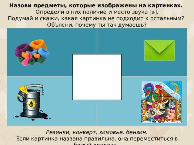 Назови предметы, которые изображены на картинках. Определи в них наличие и место звука [з , ]. Подумай и скажи, какая картинка не подходит к остальным? Объясни, почему ты так думаешь? Резинки, конверт, зимовье, бензин. Если картинка названа правильна, она переместиться в белый квадрат.