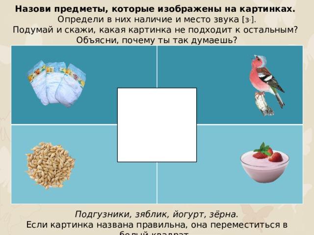 Назови предметы, которые изображены на картинках. Определи в них наличие и место звука [з , ]. Подумай и скажи, какая картинка не подходит к остальным? Объясни, почему ты так думаешь? Подгузники, зяблик, йогурт, зёрна. Если картинка названа правильна, она переместиться в белый квадрат.