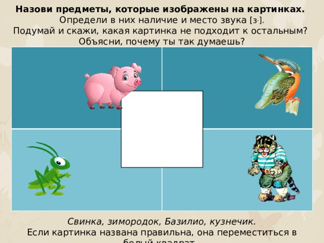 Назови предметы, которые изображены на картинках. Определи в них наличие и место звука [з , ]. Подумай и скажи, какая картинка не подходит к остальным? Объясни, почему ты так думаешь? Свинка, зимородок, Базилио, кузнечик. Если картинка названа правильна, она переместиться в белый квадрат.