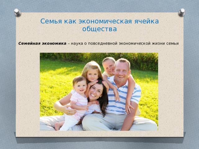 Семья как экономическая ячейка общества Семейная экономика – наука о повседневной экономической жизни семьи