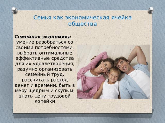 Семья как экономическая ячейка общества Семейная экономика – умение разобраться со своими потребностями, выбрать оптимальные эффективные средства для их удовлетворения, разумно организовать семейный труд, рассчитать расход денег и времени, быть в меру щедрым и скупым, знать цену трудовой копейки