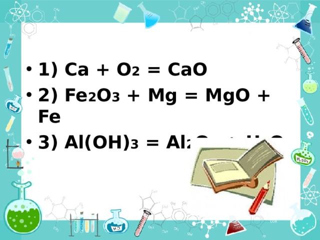 1) Ca + O 2 = CaO  2) Fe 2 O 3 + Mg = MgO + Fe  3 ) Al(OH) 3 = Al 2 O 3 + H 2 O