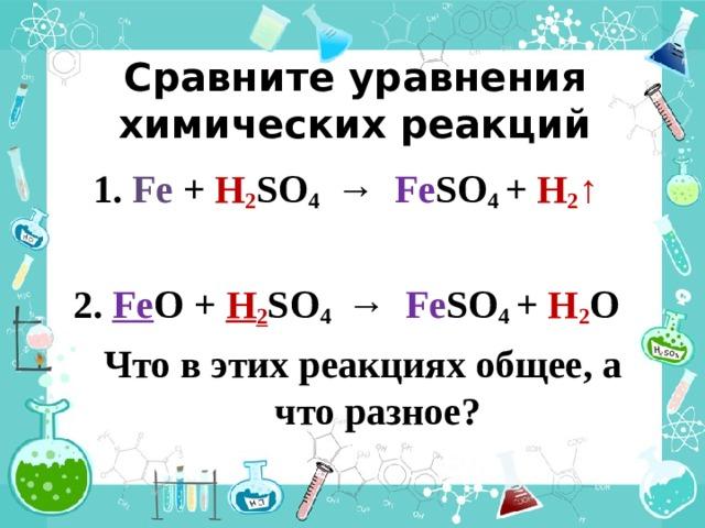 Сравните уравнения химических реакций  1.  Fe  + H 2 SO 4 → Fe SO 4 + H 2 ↑  2. Fe O + H 2 SO 4 → Fe SO 4 + H 2 O  Что в этих реакциях общее, а что разное?