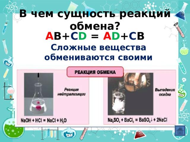 В чем сущность реакций обмена? A B+ C D = A D + C B  Сложные вещества обмениваются своими составными частями