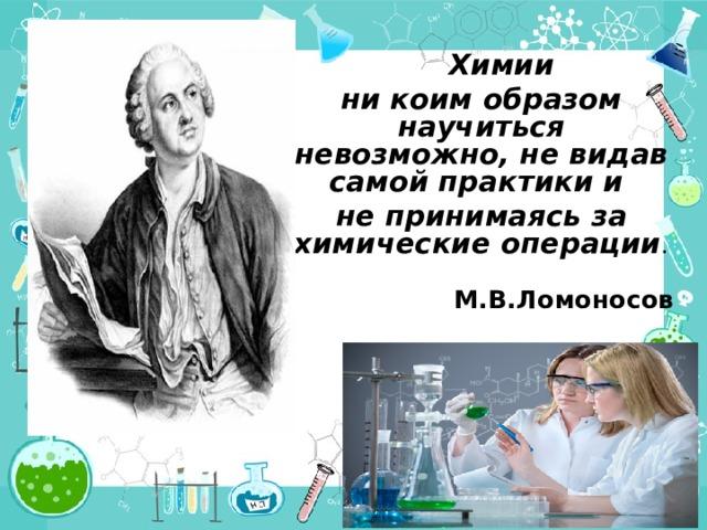 Химии ни коим образом научиться невозможно, не видав самой практики и не принимаясь за химические операции .  М.В.Ломоносов