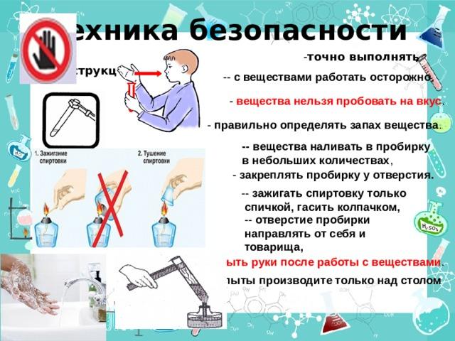 Техника безопасности  - точно выполнять инструкцию     -- с веществами работать осторожно , - вещества нельзя пробовать на вкус .  - правильно определять запах вещества . -- вещества наливать в пробирку в небольших количествах , - закреплять пробирку у отверстия. -- зажигать спиртовку только спичкой, гасить колпачком, -- отверстие пробирки направлять от себя и товарища, - мыть руки после работы с веществами . - опыты производите только над столом